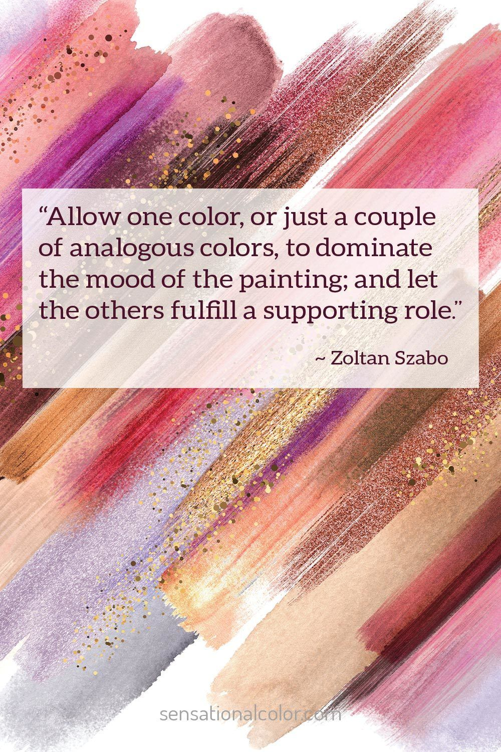 """Allow one color, or just a couple of analogous colors, to dominate the mood of the painting; and let the others fulfill a supporting role."" - Zoltan Szabo"