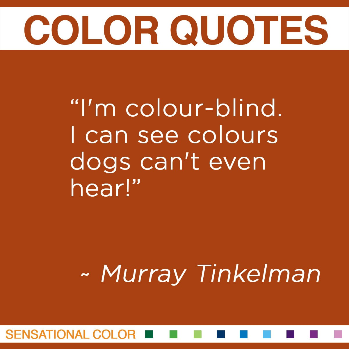 """I'm colour-blind. I can see colours dogs can't even hear!"" - Murray Tinkelman"