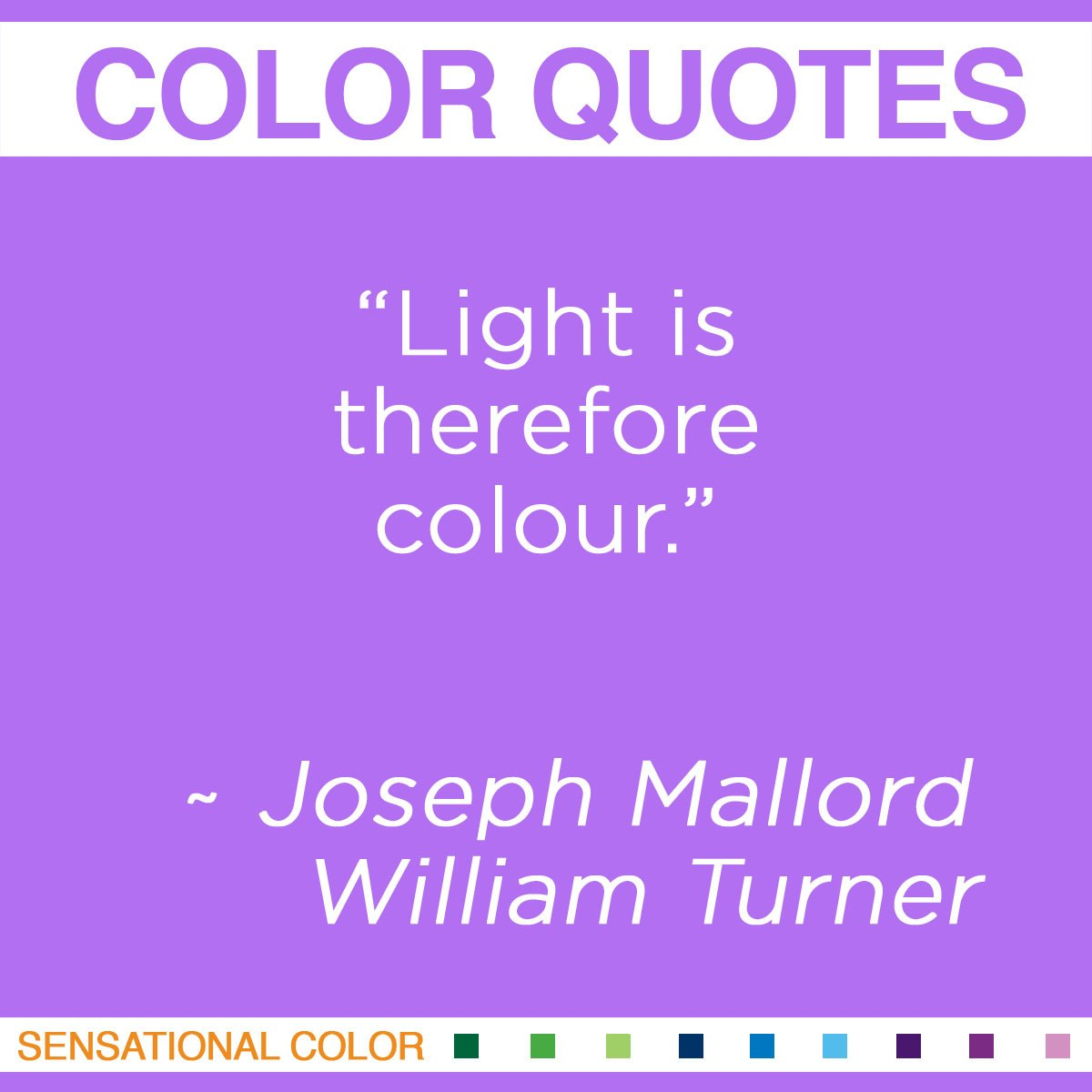 """Light is therefore colour."" - Joseph Mallord William Turner"