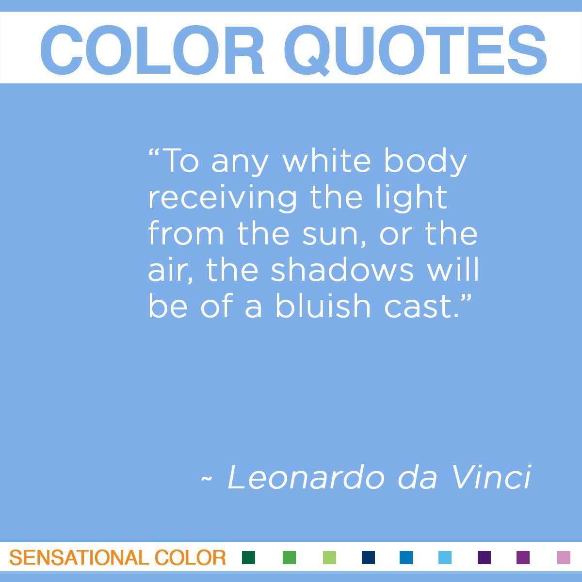 """To any white body receiving the light from the sun, or the air, the shadows will be of a bluish cast."" - Leonardo da Vinci"