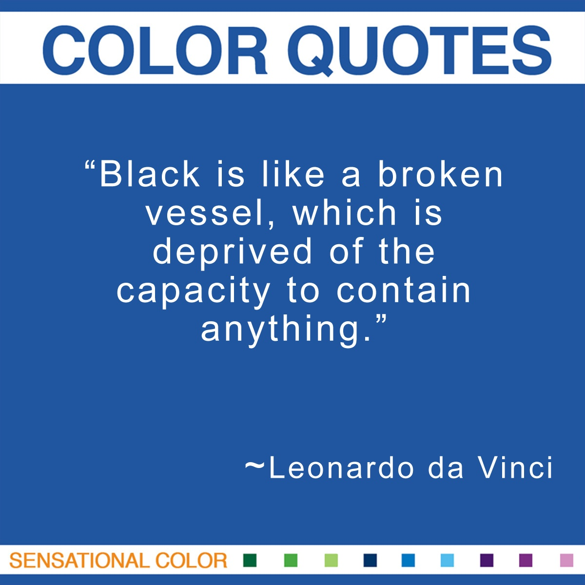 """Black is like a broken vessel, which is deprived of the capacity to contain anything."" - Leonardo da Vinci"