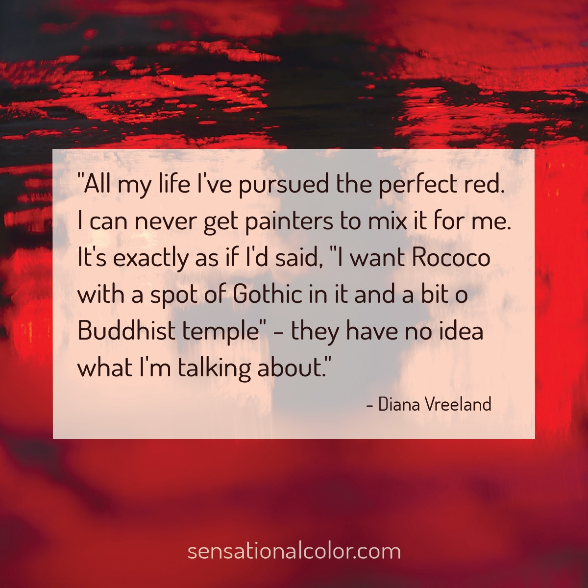 "All my life I've pursued the perfect red. I can never get painters to mix it for me. It's exactly as if I'd said, I want Rococo with a spot of Gothic in it and a bit of Buddhist temple"" - they have no idea what I'm talking about."" - Diana Vreeland"