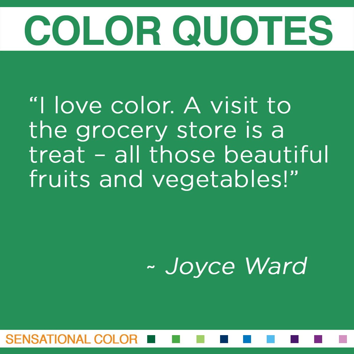 """I love color. A visit to the grocery store is a treat – all those beautiful fruits and vegetables!"" - Joyce Ward"