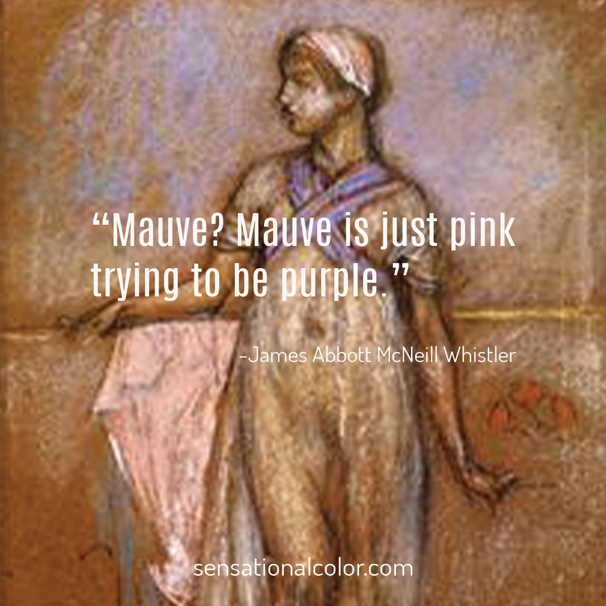 """Mauve? Mauve is just pink trying to be purple."" - James Abbott McNeill Whistler"