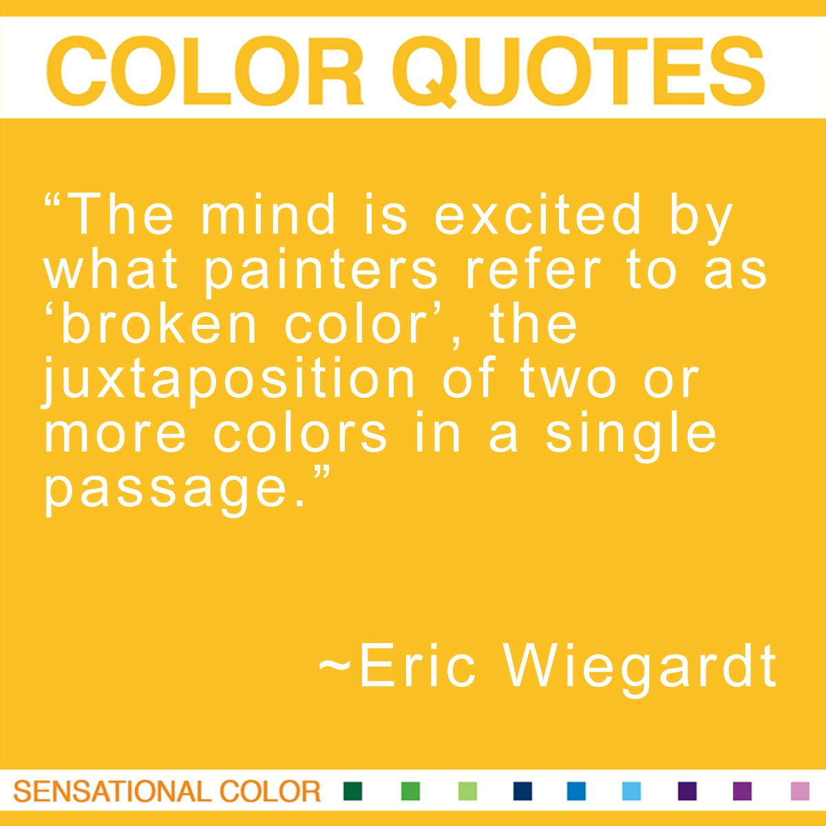 """The mind is excited by what painters refer to as 'broken color', the juxtaposition of two or more colors in a single passage."" - Eric Wiegardt"
