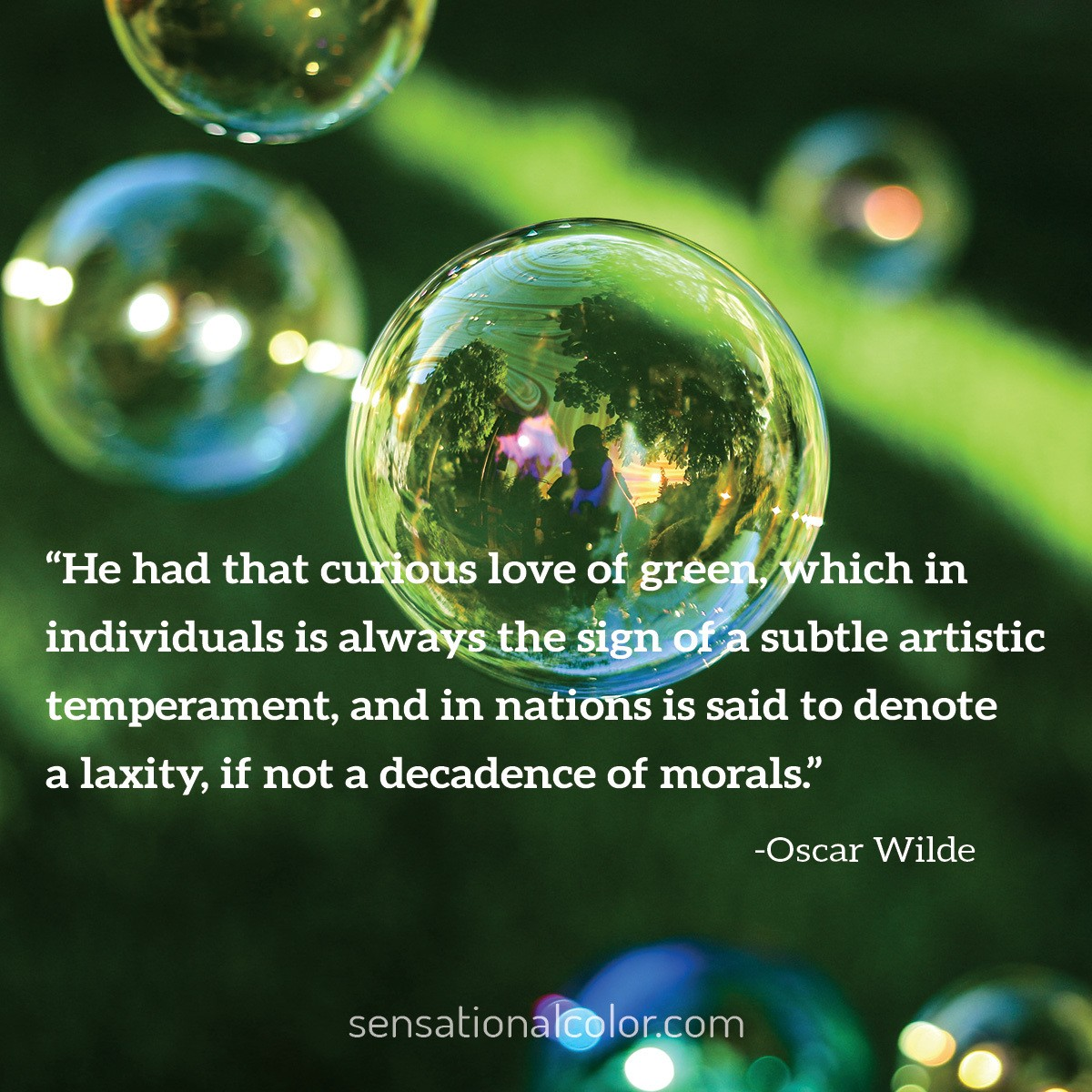 """He had that curious love of green, which in individuals is always the sign of a subtle artistic temperament, and in nations is said to denote a laxity, if not a decadence of morals."" - Oscar Wilde"