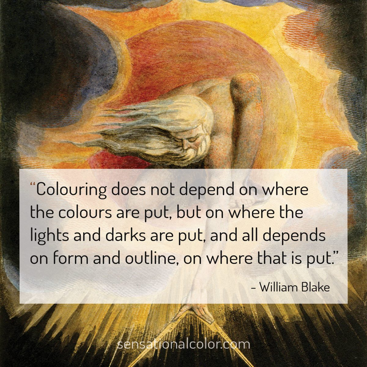 """Colouring does not depend on where the colours are put, but on where the lights and darks are put, and all depends on form and outline, on where that is put."" - William Blake"