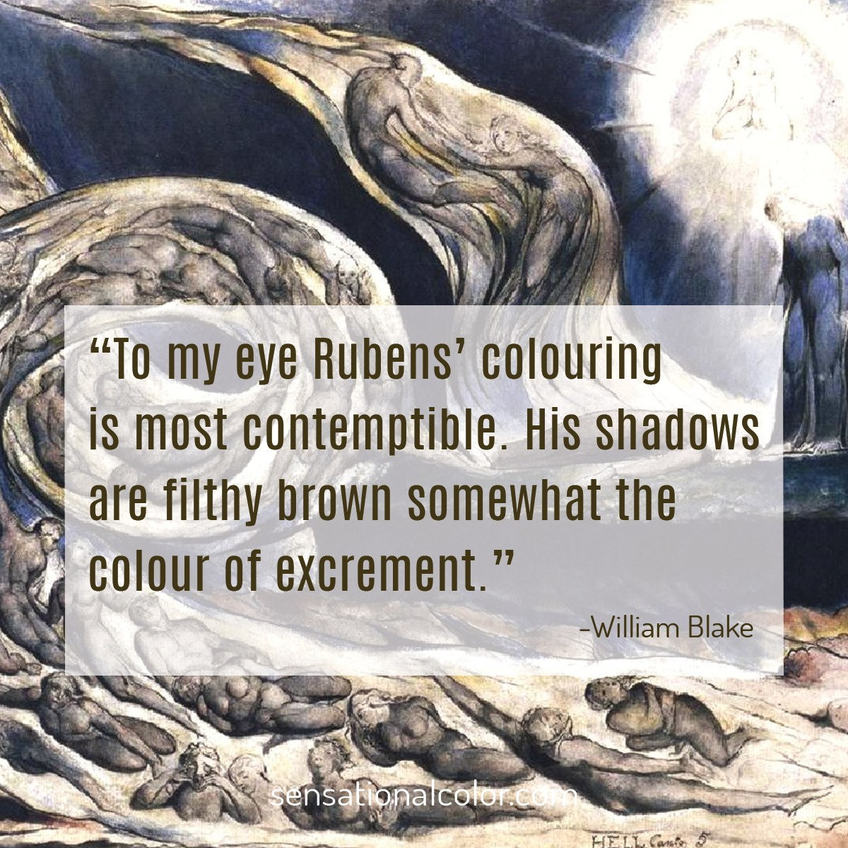 """To my eye Rubens' colouring is most contemptible. His shadows are a filthy brown somewhat the colour of excrement."" - William Blake"