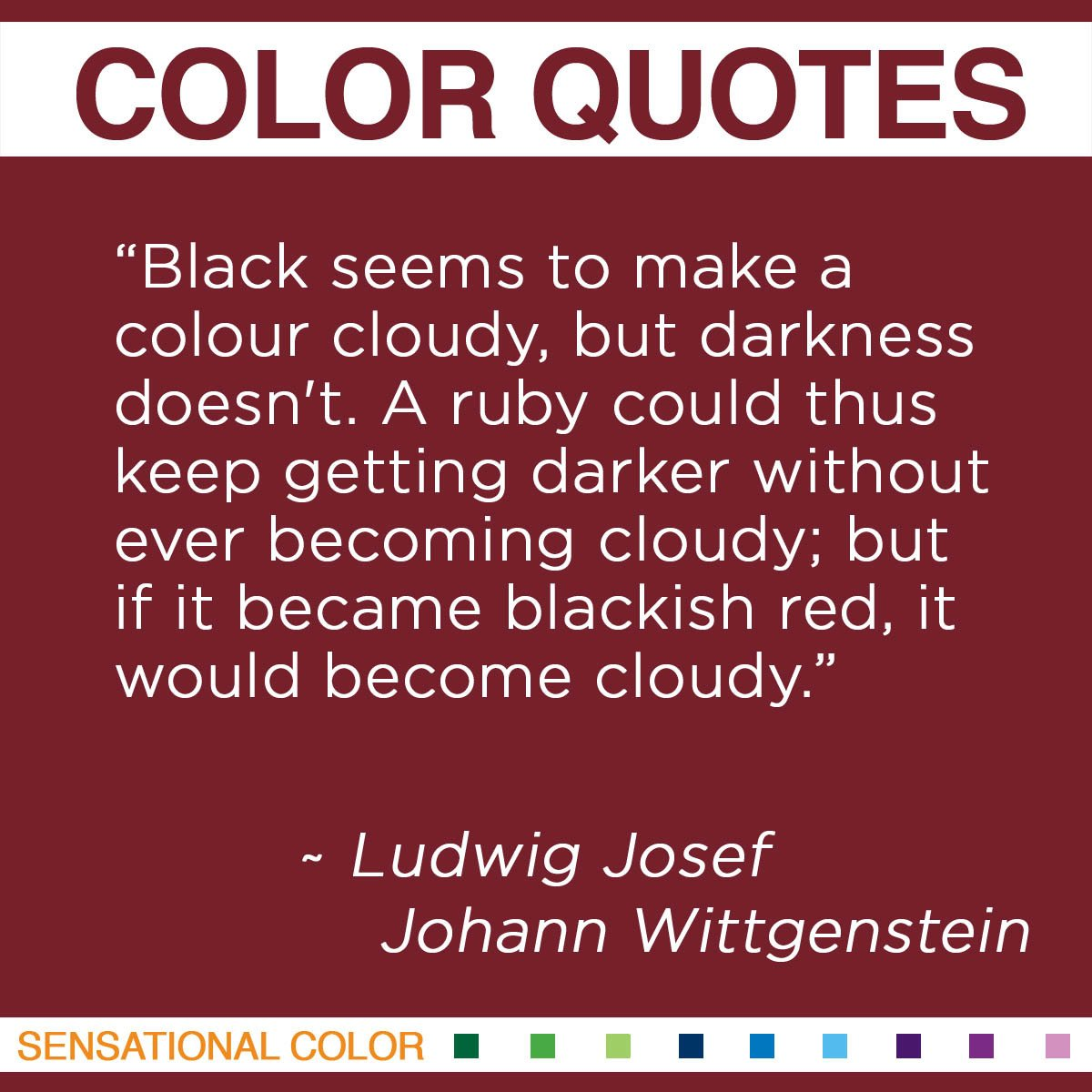 """Black seems to make a colour cloudy, but darkness doesn't. A ruby could thus keep getting darker without ever becoming cloudy; but if it became blackish red, it would become cloudy."" - Ludwig Josef Johann Wittgenstein"