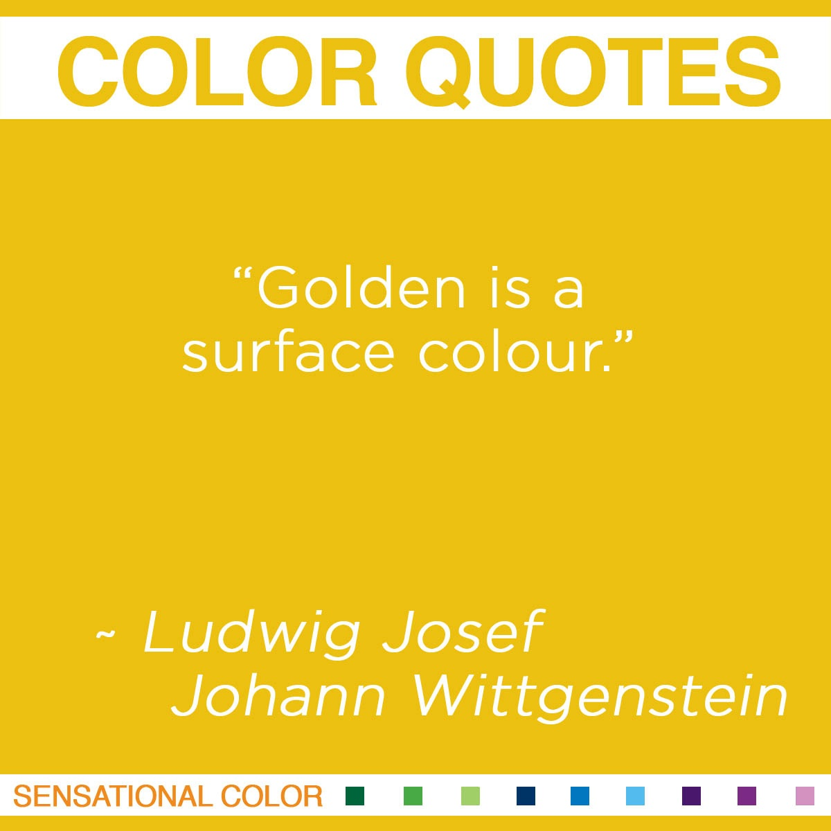 """Golden is a surface colour.""  - Ludwig Josef Johann Wittgenstein"