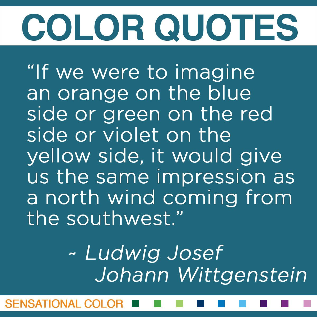 """If we were to imagine an orange on the blue side or green on the red side or violet on the yellow side, it would give us the same impression as a north wind coming from the southwest."" - Ludwig Josef Johann Wittgenstein"