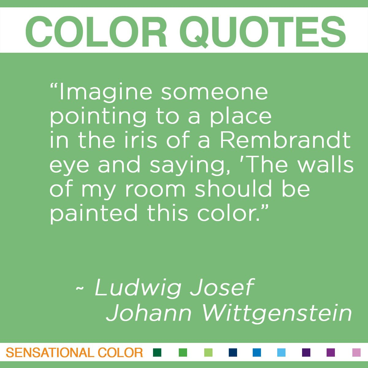 """Imagine someone pointing to a place in the iris of a Rembrandt eye and saying, 'The walls of my room should be painted this color."" - Ludwig Josef Johann Wittgenstein"