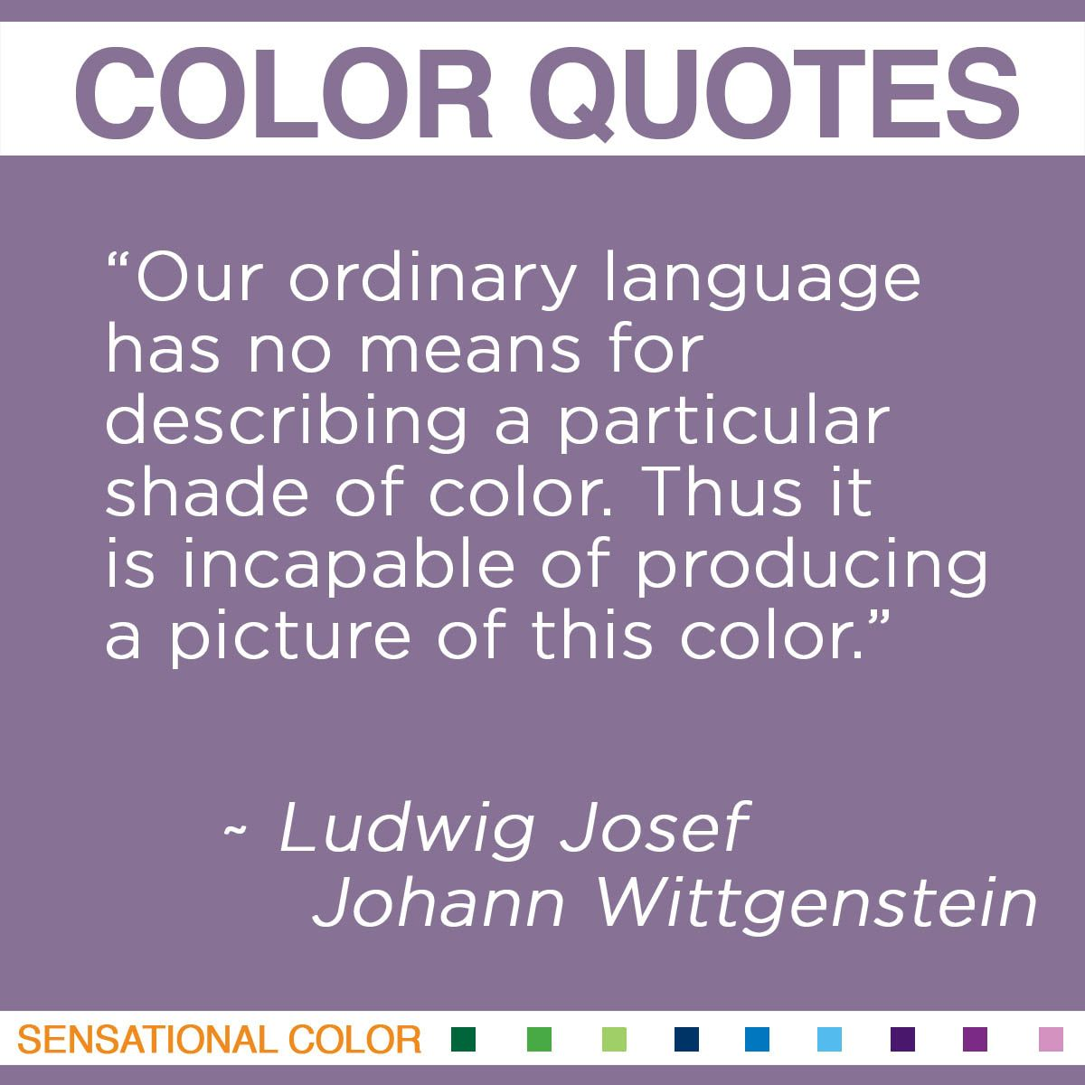 """Our ordinary language has no means for describing a particular shade of color. Thus it is incapable of producing a picture of this color."" - Ludwig Josef Johann Wittgenstein"