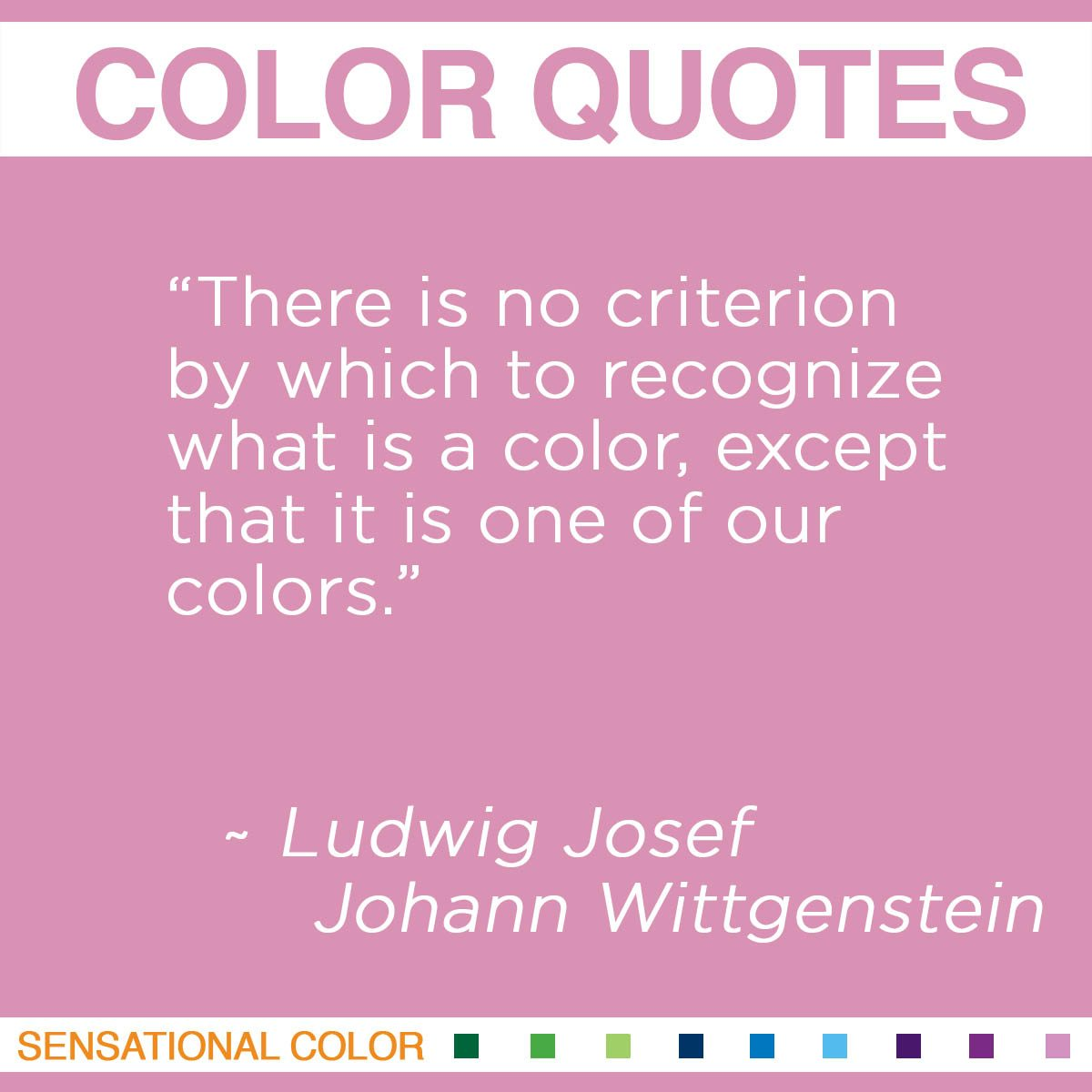 """There is no criterion by which to recognize what is a color, except that it is one of our colors."" - Ludwig Josef Johann Wittgenstein"
