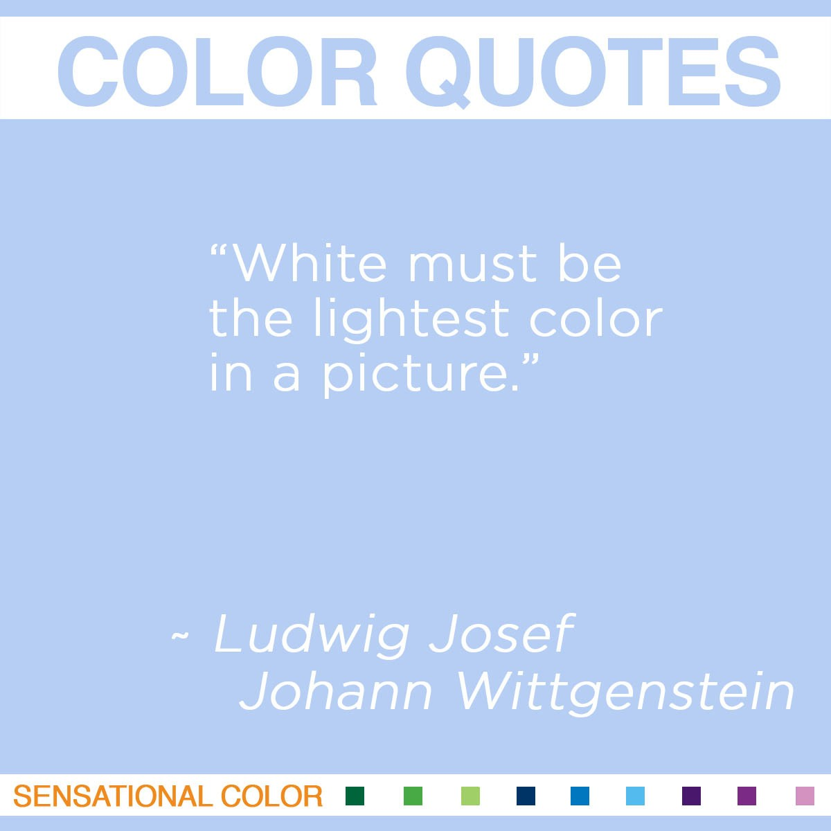 """White must be the lightest color in a picture."" - Ludwig Josef Johann Wittgenstein"
