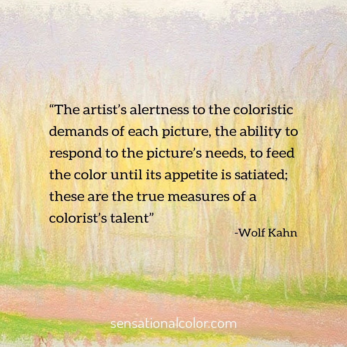 """The artist's alertness to the coloristic demands of each picture, the ability to respond to the picture's needs, to feed the color until its appetite is satiated; these are the true measures of a colorist's talent."" - Wolf Kahn"