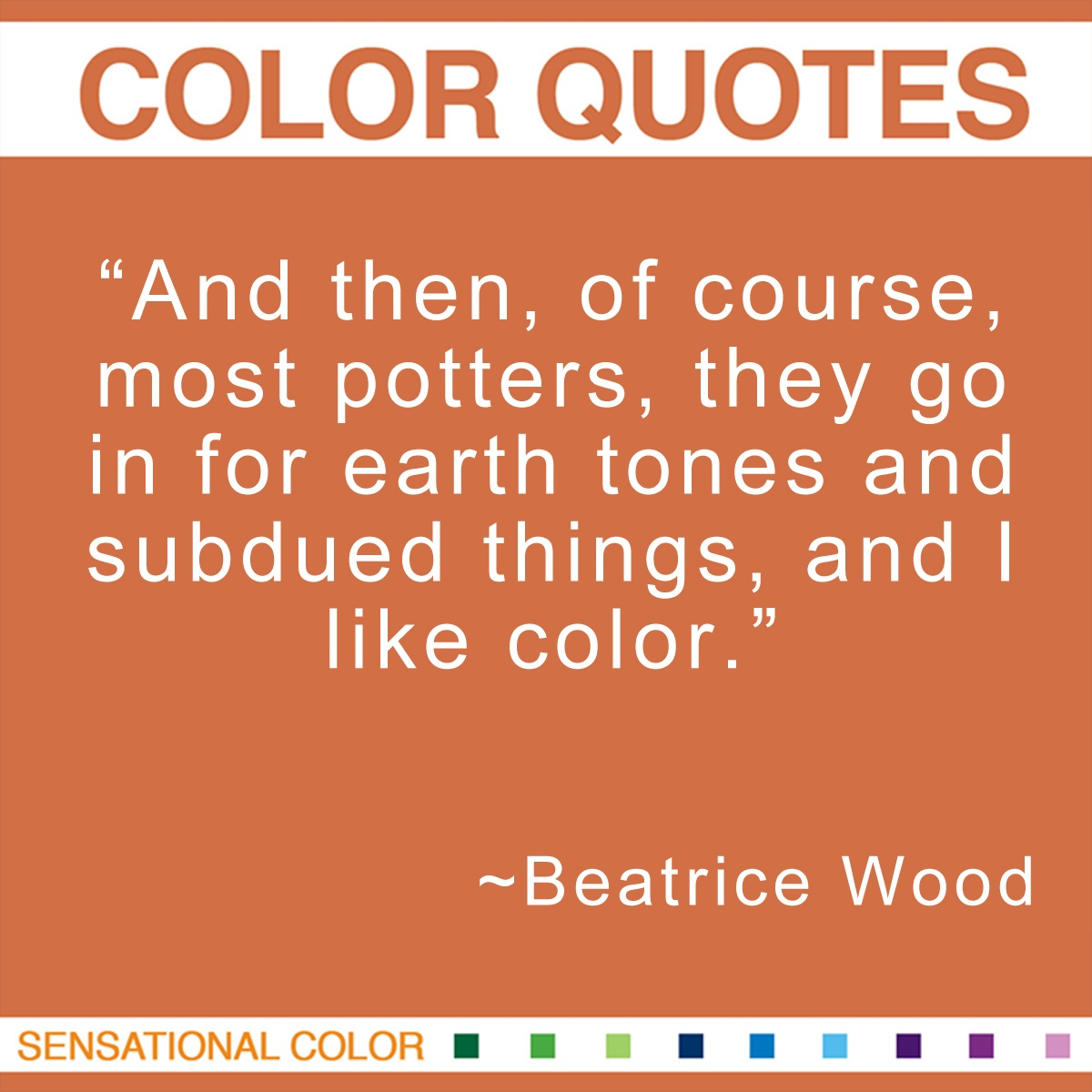 """And then, of course, most potters, they go in for earth tones and subdued things, and I like color."" - Beatrice Wood"