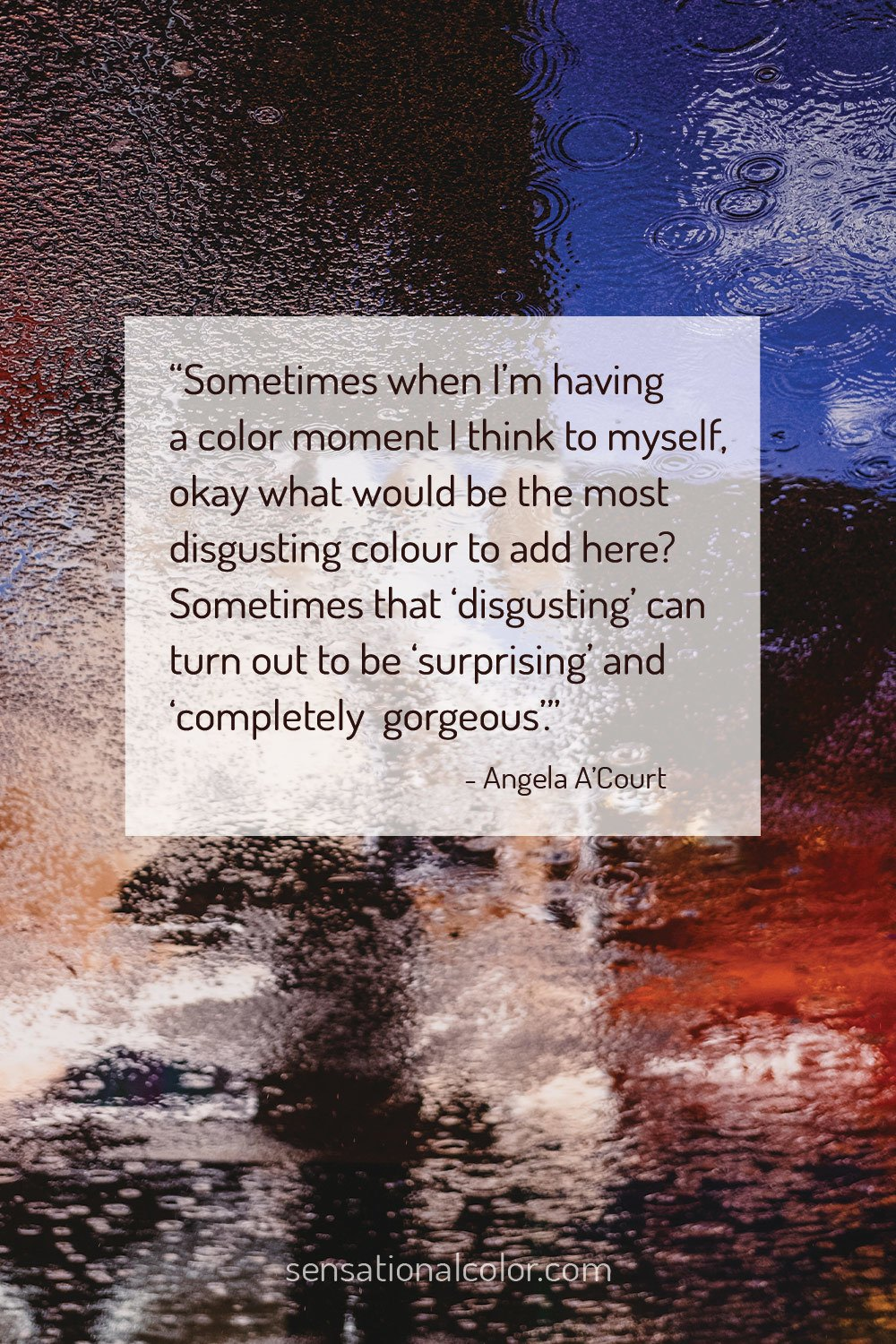 """Sometimes when I'm having a colour moment I think to myself, okay what would be the most disgusting colour to add here? Sometimes that 'disgusting' can turn out to be 'surprising' and 'completely gorgeous'."" - Angela A'Court"