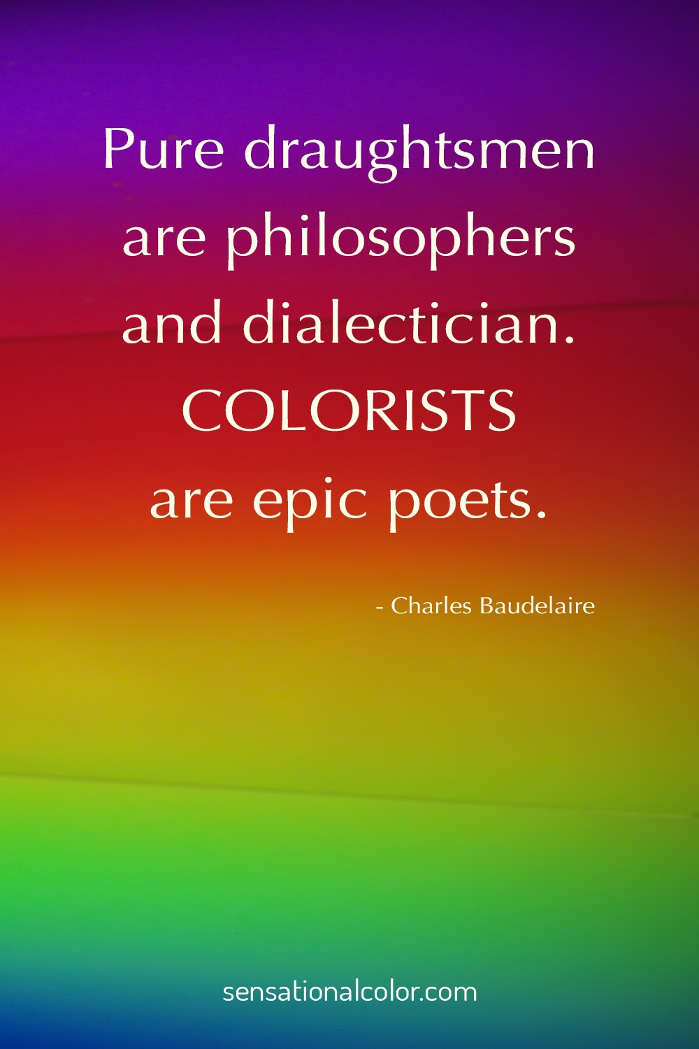 """Pure draughtsmen are philosophers and dialecticians. Colourists are epic poets."" ~ Charles Baudelaire"