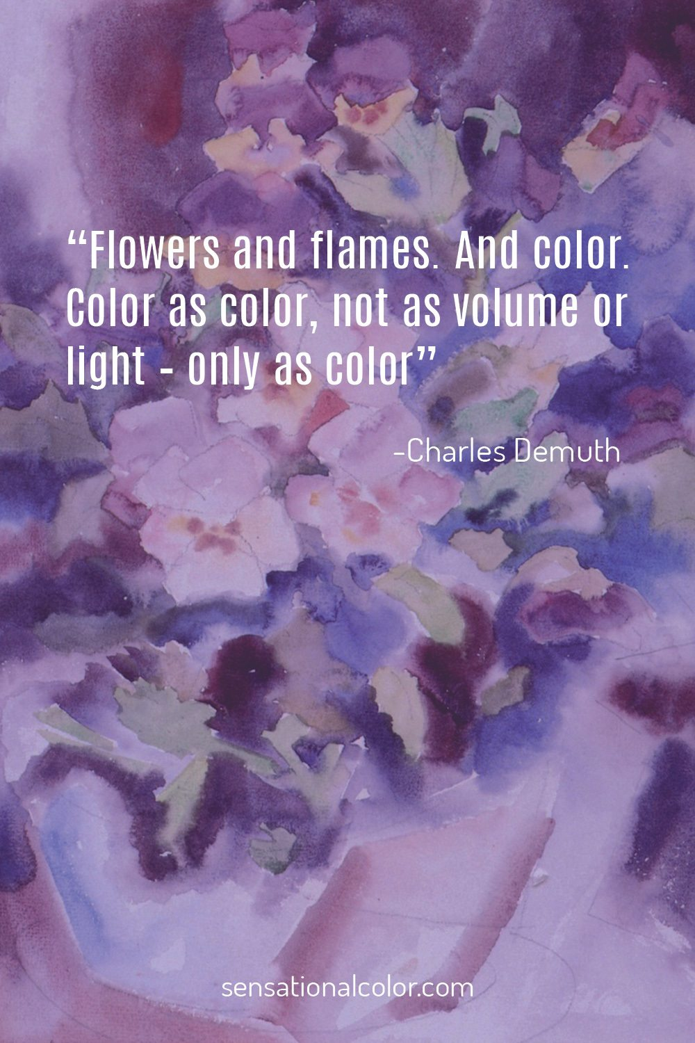"""Flowers and flames. And color. Color as color, not as volume or light – only as color."" - Charles Demuth"