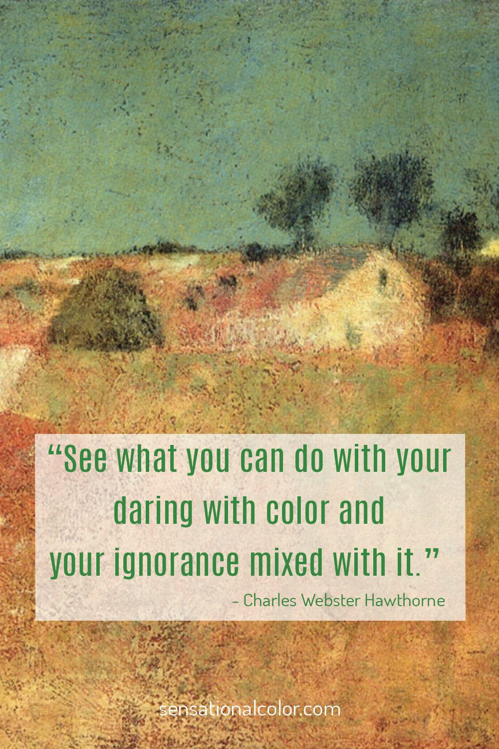 """See what you can do with your daring with color and your ignorance mixed with it."" - Charles  Hawthorne"