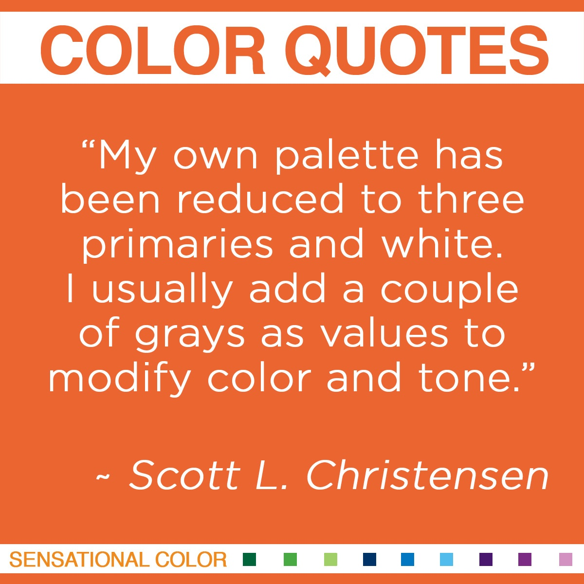 """My own palette has been reduced to three primaries and white. I usually add a couple of grays as values to modify color and tone.""  - Scott L. Christensen"