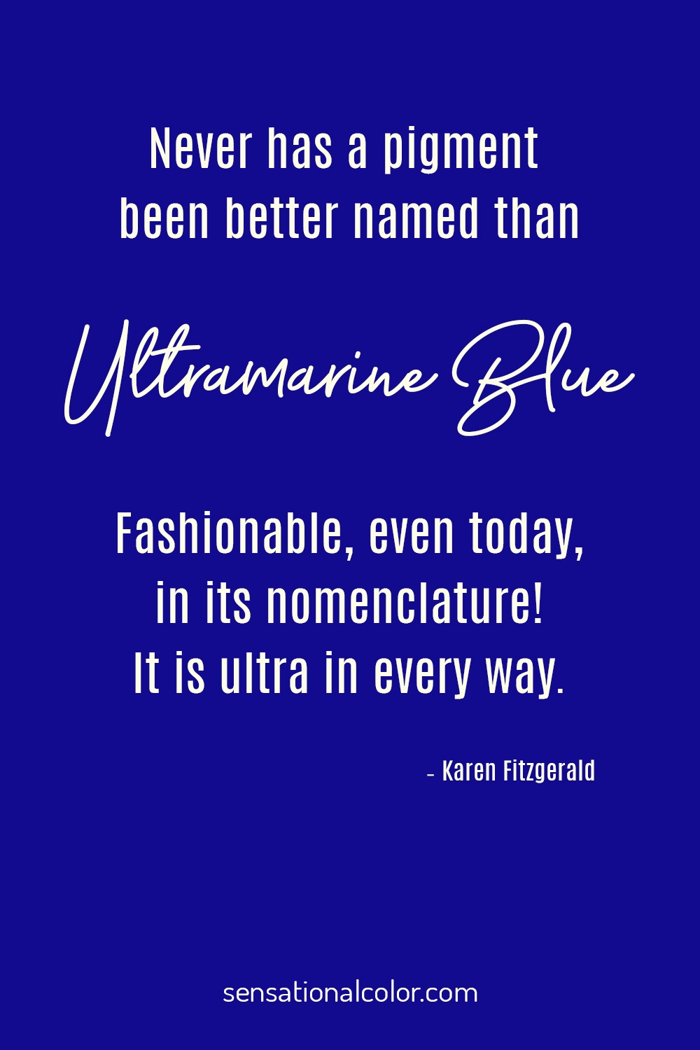 "​""Never has a pigment been better named than ultramarine blue. Fashionable, even today, in its nomenclature! It is ultra in every way."" - Karen Fitzgerald"