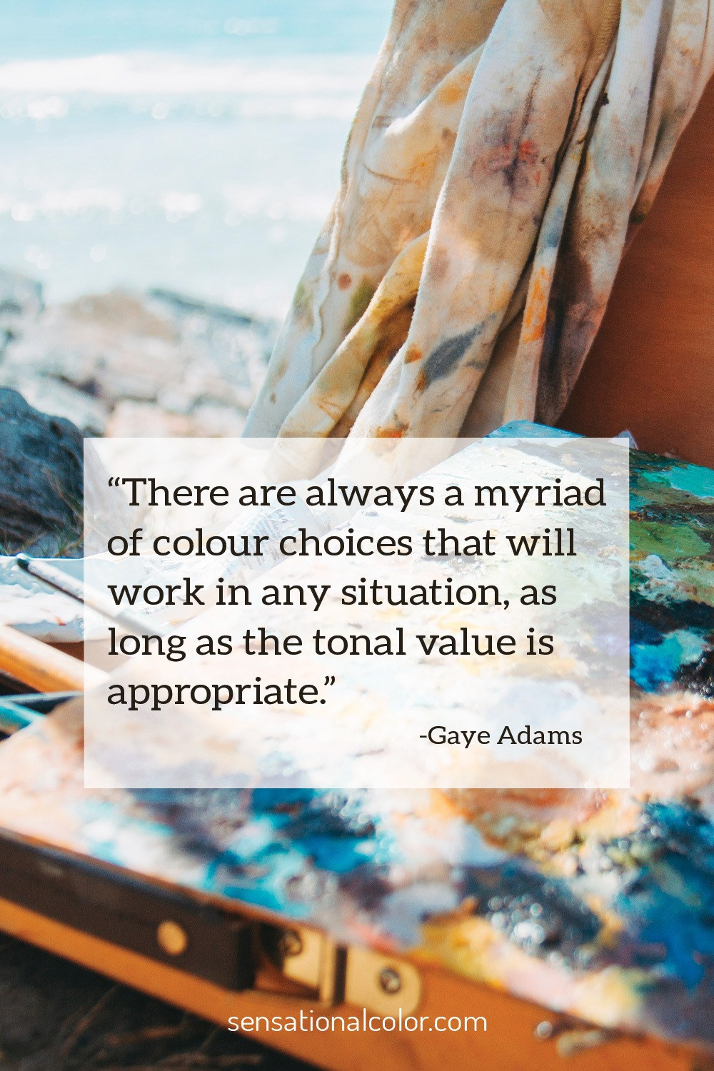 """There are always a myriad of colour choices that will work in any situation, as long as the tonal value is appropriate."" - Gaye Adam"