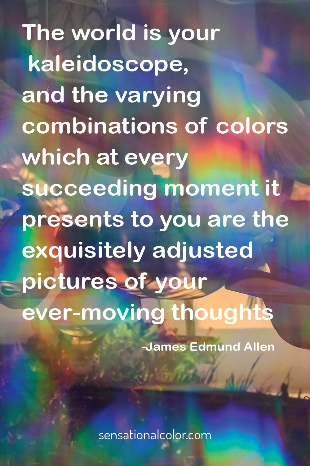 """The world is your kaleidoscope, and the varying combinations of colors...""-James Edmund Allen Quote"