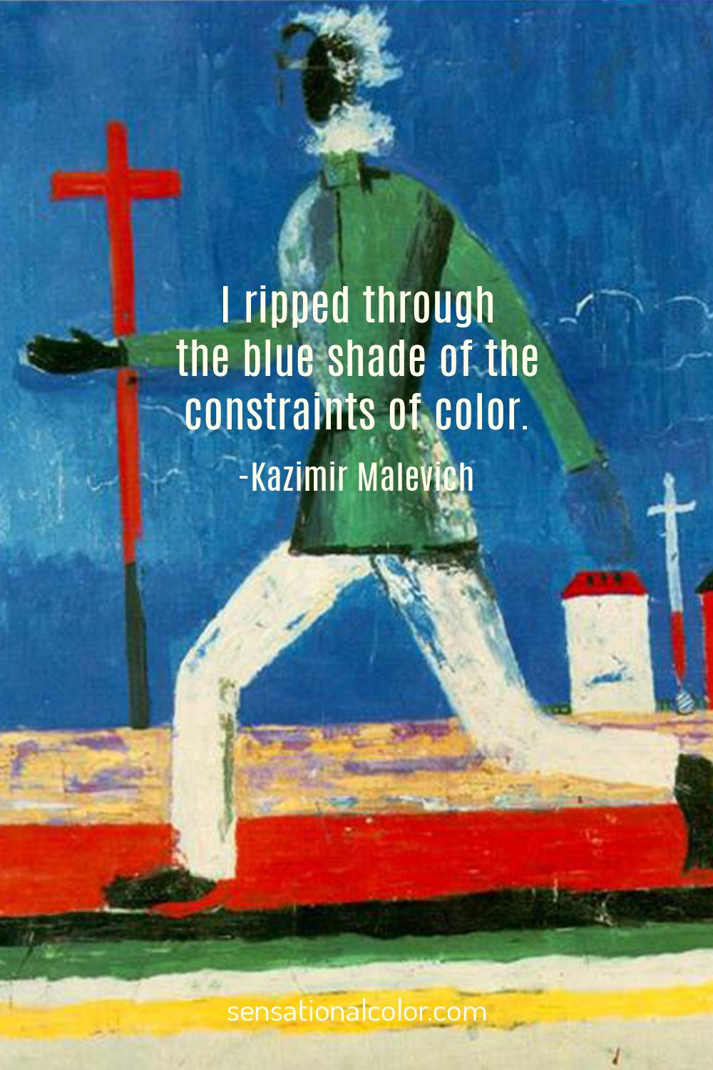 I ripped through the blue shade of the constraints of color. - Kasimir Malevich