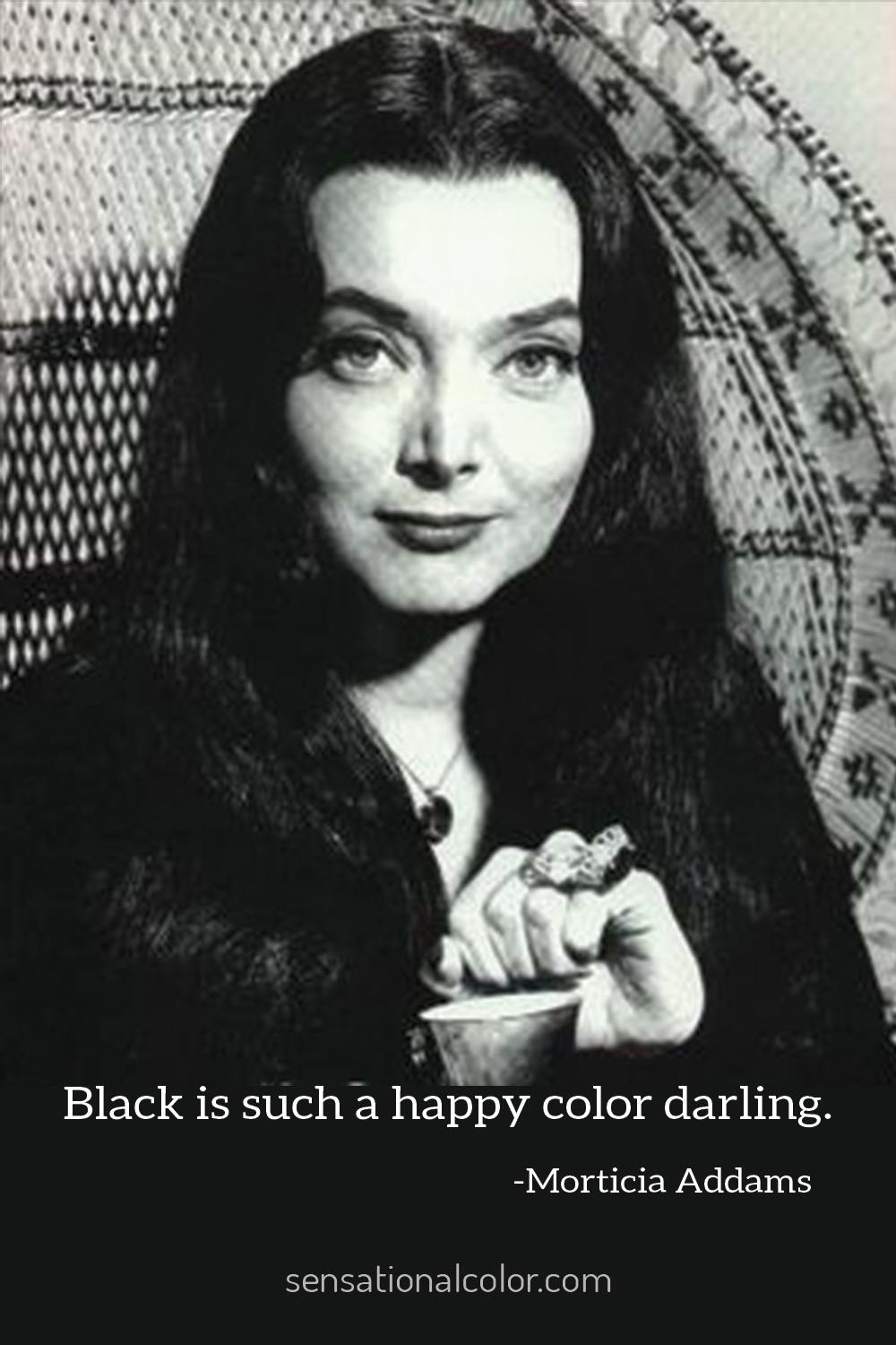 """Black is such a happy color darling.""-Morticia Addams"