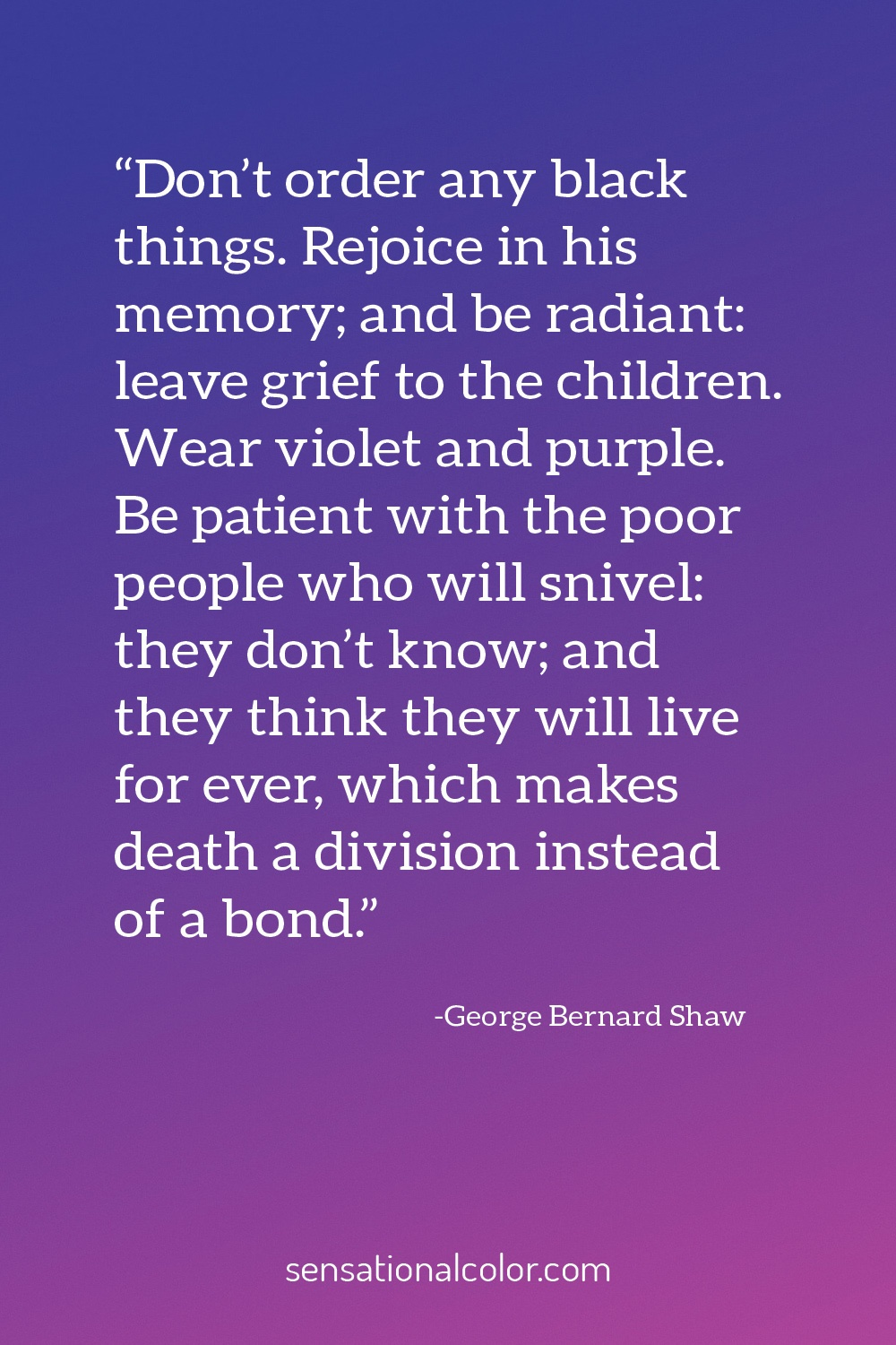 """Don't order any black things. Rejoice in his memory; and be radiant: leave grief to the children. Wear violet and purple. Be patient with the poor people who will snivel: they don't know; and they think they will live for ever, which makes death a division instead of a bond."" - George Bernard Shaw"