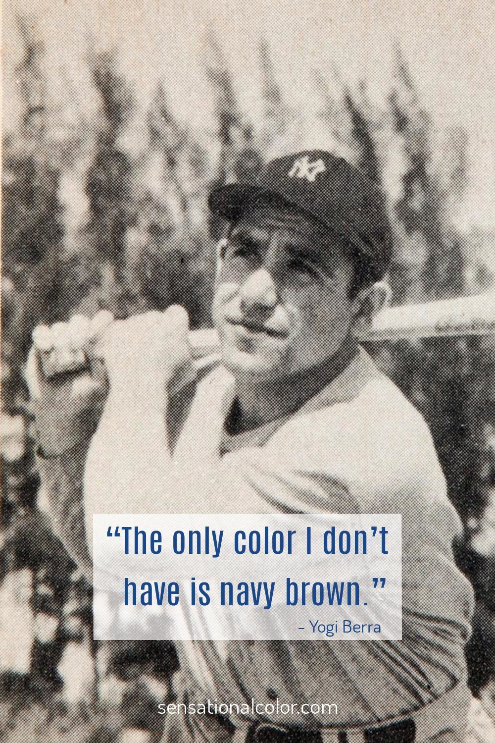 """The only color I don't have is navy brown"" - Yogi Berra"